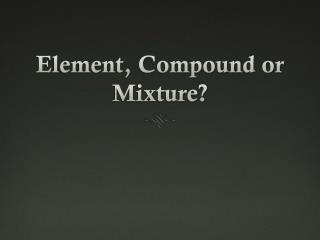 Element, Compound or Mixture?