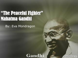 """The Peaceful Fighter"" Mahatma Gandhi"