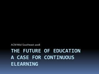 The FUTURE OF EDUCATION a CASE FOR CONTINUOUS ELEARNING