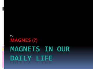 MAGNETS IN OUR DAILY LIFE