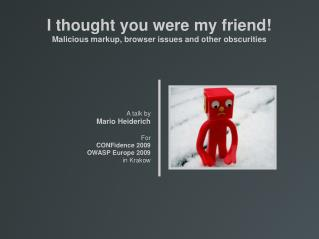 I thought you were my friend! Malicious markup, browser issues and other obscurities