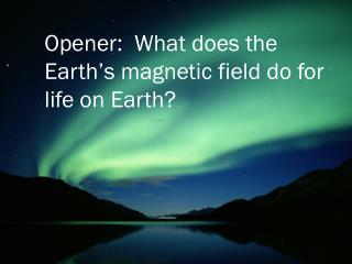 Opener:  What does the Earth's magnetic field do for life on Earth?