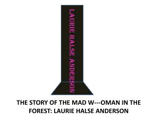 THE STORY OF THE MAD W---OMAN IN THE FOREST: LAURIE HALSE ANDERSON