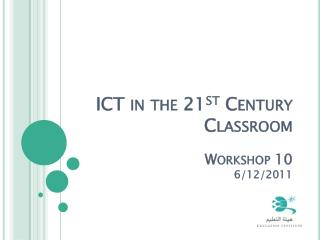 ICT in the 21 st  Century Classroom Workshop 10 6/12/2011
