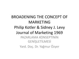 BROADENING THE CONCEPT OF MARKETING Philip Kotler & Sidney J. Levy Journal of Marketing 1969