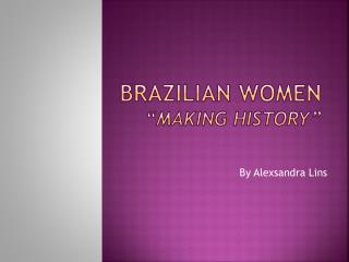 "BRAZILIAN WOMEN  "" making history """