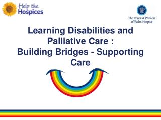 Learning Disabilities and Palliative Care :  Building Bridges - Supporting Care