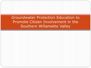 Groundwater Protection Education to Promote Citizen Involvement in the Southern Willamette Valley