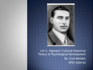 Lev S.  Vigotsky's  Cultural-Historical Theory of Psychological Development By: Cora Mendez
