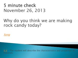 5 minute check November 26,  2013 Why do you think we are making rock candy today? Song