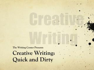 The Writing Center Presents  Creative Writing: Quick and Dirty