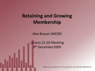 Retaining and Growing Membership Alex Bryson (NIESR) Unions 21 GS Meeting 9 th  December2009