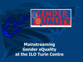 Mainstreaming  Gender eQuality  at the ILO Turin Centre