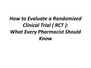 How to Evaluate a Randomized Clinical Trial ( RCT ):  What Every Pharmacist Should  Know