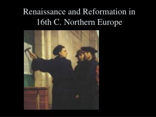 Renaissance and Reformation in 16th C. Northern Europe