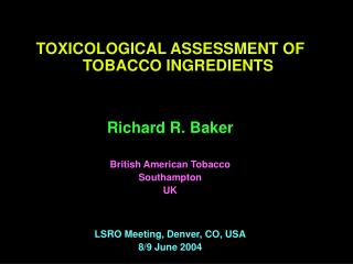 TOXICOLOGICAL ASSESSMENT OF TOBACCO INGREDIENTS   Richard R. Baker  British American Tobacco Southampton UK   LSRO Meeti