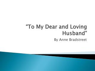 the idea of love in to my dear loving husband by anne bradstreet Anne bradstreet from wikiquote jump to navigation jump to search if ever man were loved by wife, then thee if ever wife was happy in a man, compare with me ye women if you can to my dear and loving husband.