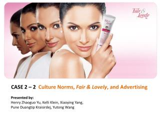 CASE 2 – 2   Culture Norms,  Fair & Lovely , and Advertising Presented by: