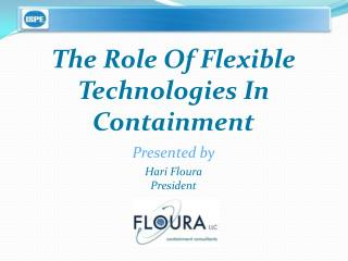 The Role Of Flexible Technologies In Containment Presented by Hari Floura President