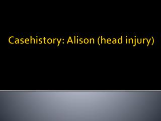 Casehistory : Alison (head injury)