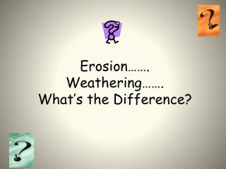 Erosion……. Weathering……. What's the Difference?