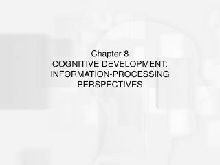 Chapter 8  COGNITIVE DEVELOPMENT:  INFORMATION-PROCESSING PERSPECTIVES