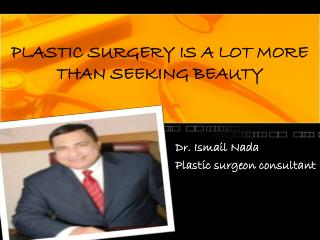 PLASTIC SURGERY IS A LOT MORE THAN SEEKING BEAUTY