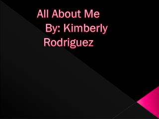 All About Me 	By: Kimberly Rodriguez