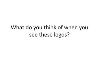 What do you think of when you see these logos?