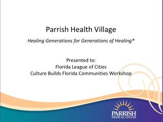 Parrish Health Village Healing Generations for Generations of Healing® Presented to: