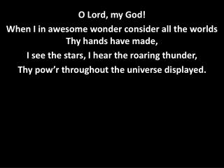 O Lord, my God!  When I in awesome wonder consider all the worlds Thy hands have made,