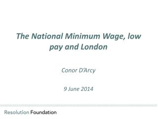 T he National Minimum Wage, low pay and London Conor D'Arcy  9  June 2014