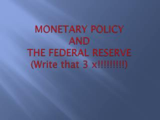 MONETARY POLICY  AND  THE FEDERAL RESERVE (Write  that 3 x!!!!!!!!!)