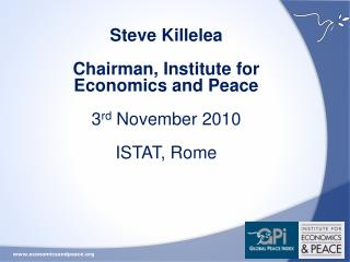 Steve  Killelea Chairman, Institute for Economics and Peace 3 rd  November 2010 ISTAT, Rome