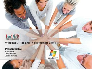 Windows 7 Tips and Tricks  Training 2 of 4 Presented by:  Ryan Frost John Kozina Jason Trevino