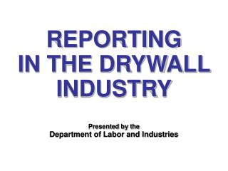 REPORTING IN THE DRYWALL INDUSTRY Presented by the Department of Labor and Industries