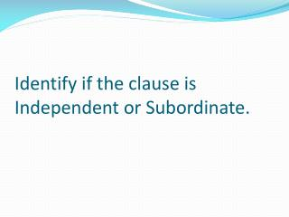 Identify if the clause is Independent or Subordinate.