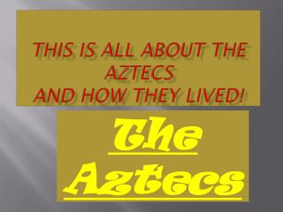 This is all about the Aztecs and how they lived!