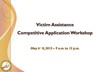 Victim Assistance Competitive Application Workshop May 6  –  8, 2013  –  9 a.m. to 12 p.m.