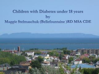 Children with Diabetes  under 18 years by Maggie  Stelmaschuk  ( Bellefountaine  )RD  MSA CDE