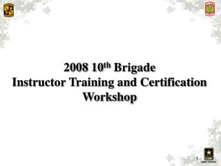 2008 10 th  Brigade Instructor Training and Certification Workshop