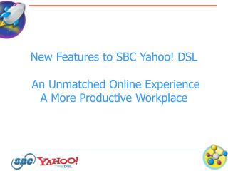 New Features to SBC Yahoo! DSL  An Unmatched Online Experience  A More Productive Workplace