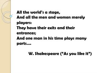All the world's a stage, And all th e men and women merely players: