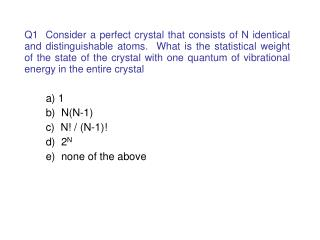 Q1  Consider a perfect crystal that consists of N identical and distinguishable atoms.  What is the statistical weight o