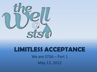 LIMITLESS ACCEPTANCE We are STSA  – Part  1 May 13,  2012