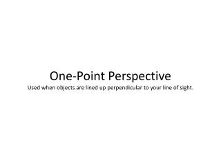 One-Point  Perspective Used when objects are lined up perpendicular to your line of sight.