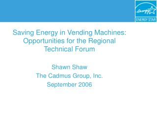 Saving Energy in Vending Machines: Opportunities for the Regional Technical Forum Shawn Shaw