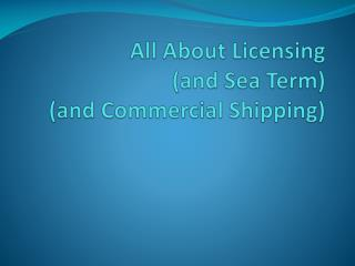 All About Licensing (and Sea Term ) (and Commercial Shipping)