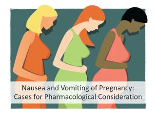 Nausea and Vomiting of Pregnancy: Cases for Pharmacological Consideration