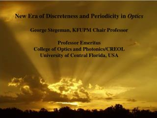 New Era of Discreteness and Periodicity in  Optics George  Stegeman , KFUPM Chair Professor